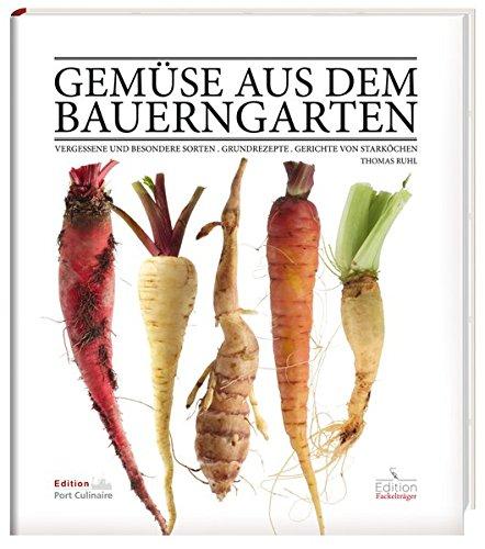 Gemüse aus dem Bauerngarten: Vergessene und besondere Sorten - Grundrezepte - Gerichte von Starköchen