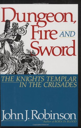 Dungeon, Fire and Sword: The Knights Templar in the Crusades por John J. Robinson