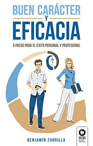 Buen carácter y eficacia: 5 pasos para el éxito personal y profesional por Benjamín Zorrilla