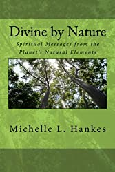 Divine by Nature: Spiritual Messages from the Planet's Natural Elements: Volume 1