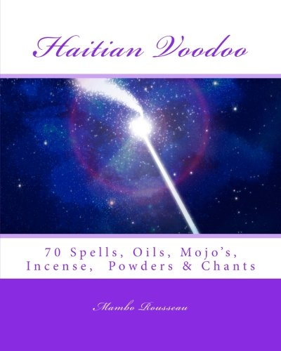 Mambo Rousseau's Haitian Voodoo: A Variety of 70 Voodo Spells, Oils, Mojo's, Incenses, Powders & Chants