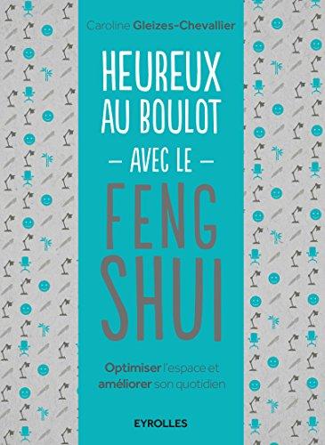 Heureux au boulot avec le Feng Shui: Optimiser l'espace et amliorer son quotidien.