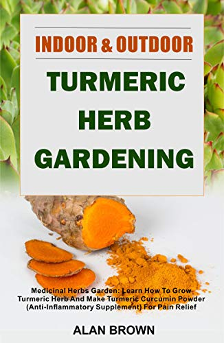 Indoor And Outdoor Turmeric Herb Gardening: Medicinal Herbs Garden: Learn How To Grow Turmeric Herb And Make Turmeric Curcumin Powder (Anti-Inflammatory ... Gardening Book 1) (English Edition)