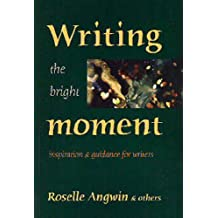 Writing the Bright Moment: Inspiration and Guidance for Writers