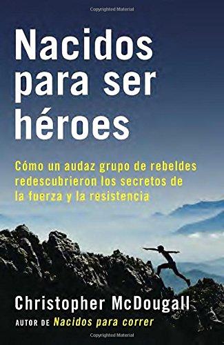 Nacidos Para Ser Heroes: Como Un Audaz Grupo de Rebeldes Redescubrieron Los Secretos de La Fuerza y La Resistencia (A Vintage Espanol Original) por Christopher McDougall