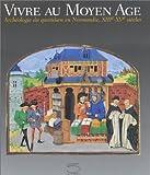 Vivre au Moyen Age. : Archéologie du quotidien en Normandie, XIIIème-XVème siècles