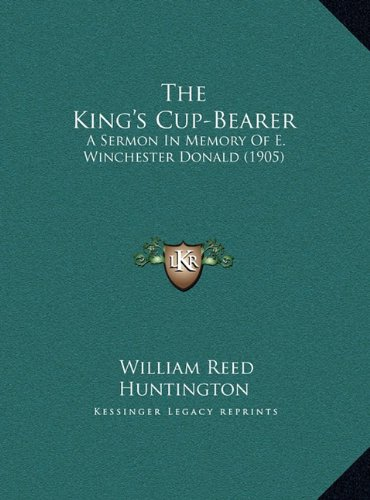 The King's Cup-Bearer the King's Cup-Bearer: A Sermon in Memory of E. Winchester Donald (1905) a Sermon in Memory of E. Winchester Donald (1905)