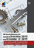 3D-Konstruktionen mit Autodesk Inventor 2019 und Inventor LT 2019: Der umfassende Praxiseinstieg: Übungsbeispiele, Aufgaben, Testfragen (mitp Grafik)
