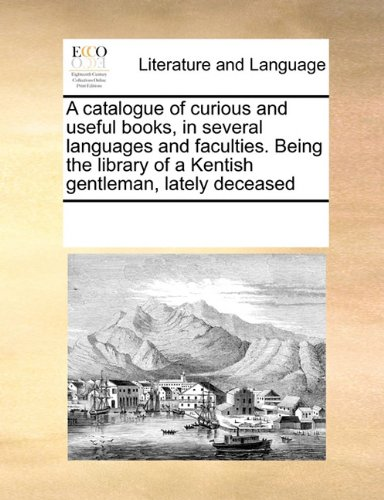 A catalogue of curious and useful books, in several languages and faculties. Being the library of a Kentish gentleman, lately deceased