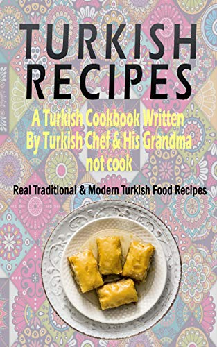 Turkish Recipes: A Turkish Cookbook Written By Turkish Chef & His Grandma: Real Traditional & Modern Turkish Food Recipes (Turkish Recipe Book, Turkish Cook Book, Turkish Food Book) (English Edition)