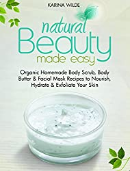 Natural Beauty Made Easy: Organic Homemade Body Scrub, Body Butter and Facial Mask Recipes to Nourish, Hydrate and Exfoliate Your Skin (English Edition)