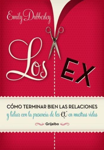 Los Ex: Cómo terminar bien las relaciones y lidiar con la presencia de los ex en nuestra por Emily Dubberley