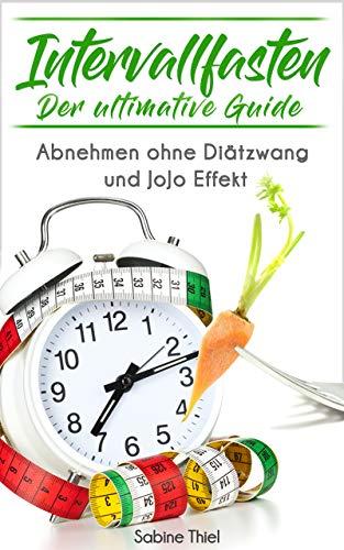 Intervallfasten: Der ultimative Guide: Abnehmen ohne Diätzwang und JoJo Effekt