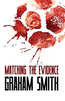 Matching the Evidence - The Major Crimes Team - Vol 2: More gripping crime stories featuring Cumbria's Major Crimes Team by [Smith, Graham]