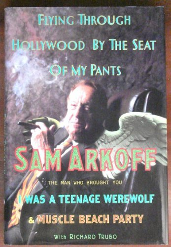 Flying Through Hollywood by the Seat of My Pants: From the Man Who Brought You I Was a Teenage Werewolf and Muscle Beach Party by Sam Arkoff (1992-07-02)