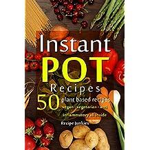 Instant Pot Recipes - 50 Plant Based Recipes - Vegan - Vegetarian - Anti - Inflammatory All Inside! (English Edition)
