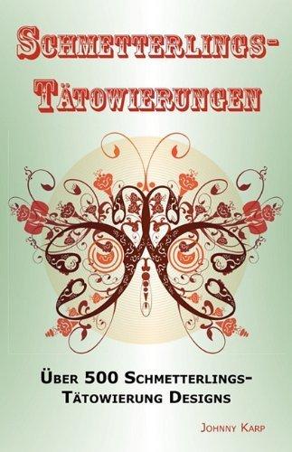Schmetterlings-T?towierungen: ?ber 500 Schmetterlings-T?towierung Designs, Ideen -und Bilder einschliesslich Stamm, Blumen, Fl??gel, Elfen, keltischen, kleinen -und vielen anderen. (German Edition) by Karp, Johnny (2010) Paperback