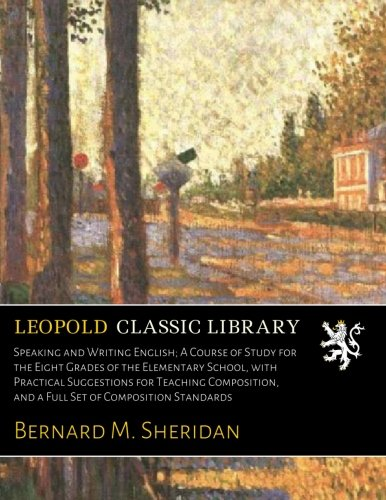 Speaking and Writing English; A Course of Study for the Eight Grades of the Elementary School, with Practical Suggestions for Teaching Composition, and a Full Set of Composition Standards por Bernard M. Sheridan