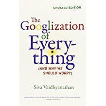The Googlization of Everything: (And Why We Should Worry) by Siva Vaidhyanathan (2012-03-13)
