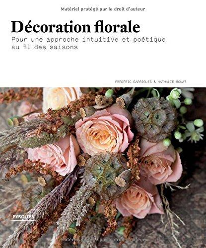 Décoration florale: Pour une approche intuitive et poétique au fil des saisons. par Nathalie Bouat