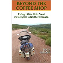 Beyond the Coffee Shop: Riding 1970's Moto Guzzi motorcycles in Northern Canada (English Edition)
