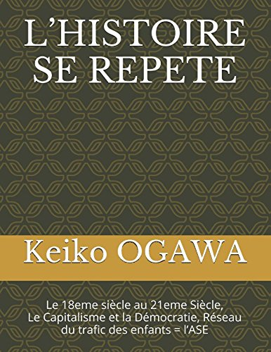 L'HISTOIRE SE REPETE: Le 18eme siècle au 21eme Siècle, Le Capitalisme et la Démocratie, Réseau du trafic des enfants = l'ASE par Keiko OGAWA