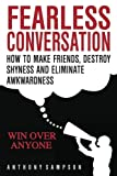 Fearless Conversation: How To Make Friends, Destroy Shyness, And Eliminate Awkwa
