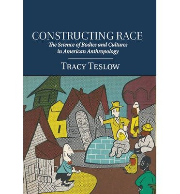 [(Constructing Race: The Science of Bodies and Cultures in American Anthropology)] [ By (author) Tracy Teslow ] [July, 2014]