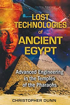 Lost Technologies of Ancient Egypt: Advanced Engineering in the Temples of the Pharaohs by [Dunn, Christopher]