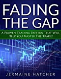 Fading The Gap: A Proven Trading Pattern To Help You Master The Trade! (English Edition)