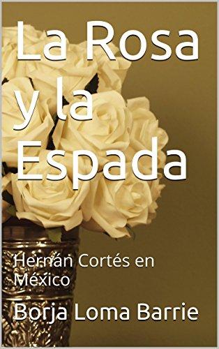 La Rosa y la Espada: Hernán Cortés en México (Forjadores de la Historia nº 3)