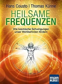 Heilsame Frequenzen: Wie kosmische Schwingungen unser Wohlbefinden fördern von [Cousto, Hans, Künne, Thomas]