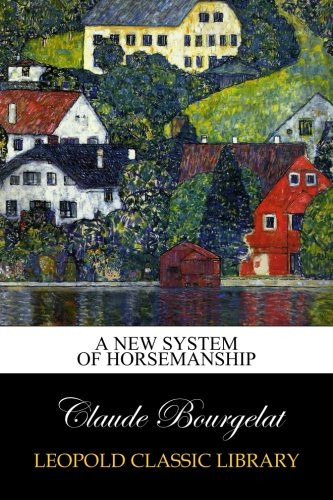 A New System of Horsemanship por Claude Bourgelat