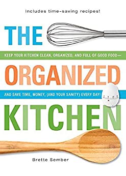The Organized Kitchen: Keep Your Kitchen Clean, Organized, and Full of Good Food-and Save Time, Money, (and Your Sanity) Every Day! (English Edition) von [Sember, Brette]