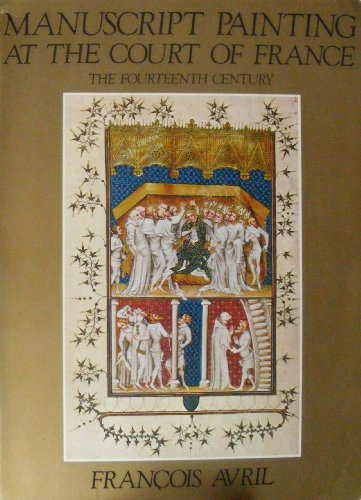 Manuscript Painting at the Court of France: The Fourteenth Century, 1310-1380 par Francois Avril