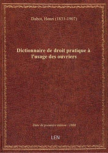 Dictionnaire de droit pratique à l'usage des ouvriers / par M. Dabot,... par Henri (1831-1 Dabot