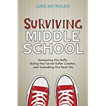 Surviving Middle School: Navigating the Halls, Riding the Social Roller Coaster, and Unmasking the Real You by Luke Reynolds (2016-07-05)