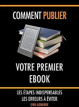 Comment publier votre premier ebook: Les étapes indispensables - Les erreurs à éviter par [Godefroy, Cyril]