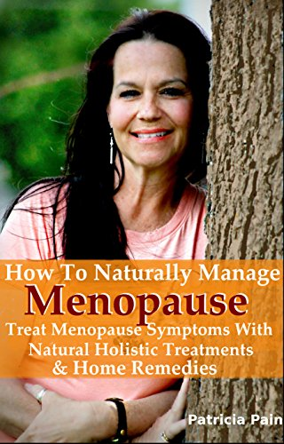 Menopause: How to Naturally Manage Menopause,Treat Menopause Symptoms With Natural, Holistic Treatments, and Home Remedies (Menopause Help Books) (English Edition) (Menopause-symptome)