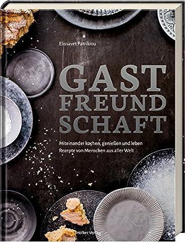 Gastfreundschaft: Miteinander kochen, genießen und leben - Rezepte von Menschen