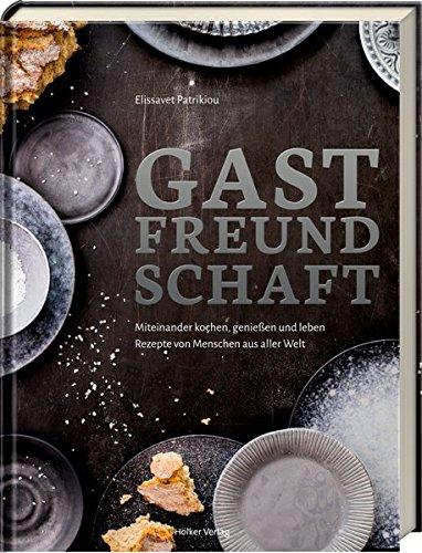 Gastfreundschaft: Miteinander kochen, genießen und leben – Rezepte von Menschen aus aller Welt