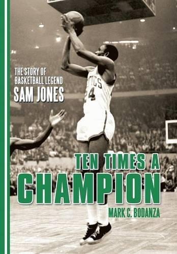 Ten Times a Champion: The Story of Basketball Legend Sam Jones by Mark C Bodanza (2016-04-13)