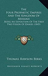 The Four Prophetic Empires and the Kingdom of Messiah: Being an Exposition of the First Two Vision of Daniel (1845)