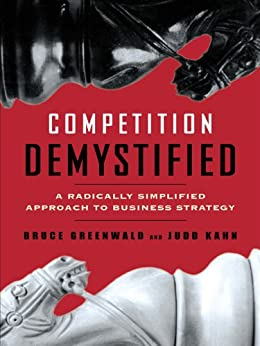 Competition Demystified: A Radically Simplified Approach to Business Strategy by [Greenwald, Bruce C., Kahn, Judd]
