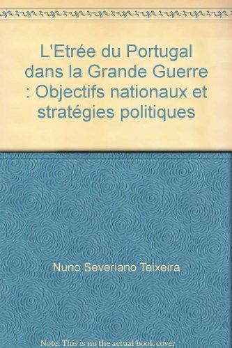 L'Etrée du Portugal dans la Grande Guerre : Objectifs nationaux et stratégies politiques par Nuno Severiano Teixeira