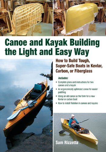 Canoe and Kayak Building the Light and Easy Way: How to Build Tough, Super-Safe Boats in Kevlar, Carbon, or Fiberglass (English Edition)