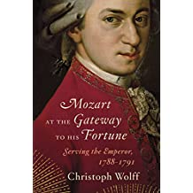 Mozart at the Gateway to His Fortune: Serving the Emperor, 1788-1791: Serving the Emperor, 1788–1791