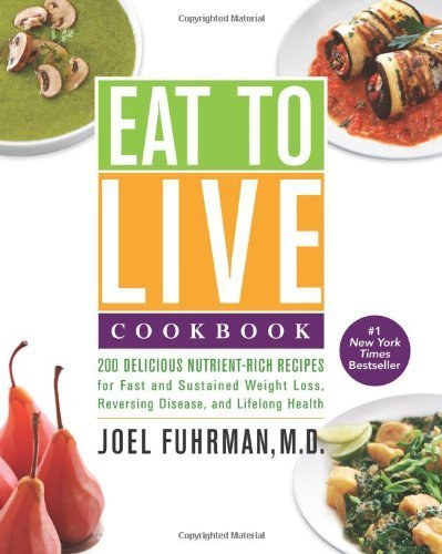 Eat to Live Cookbook: 200 Delicious Nutrient-Rich Recipes for Fast and Sustained Weight Loss, Reversing Disease, and Lifelong Health by Fuhrman, Joel (2013) Hardcover