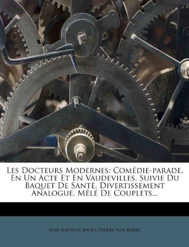 Les Docteurs Modernes: Com Die-Parade, En Un Acte Et En Vaudevilles, Suivie Du Baquet de Sant , Divertissement Analogue, M L de Couplets...