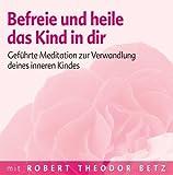 Befreie und heile das Kind in dir: Geführte Meditation zur Verwandlung deines inneren Kindes von Robert Th Betz Ausgabe 1 (2005)
